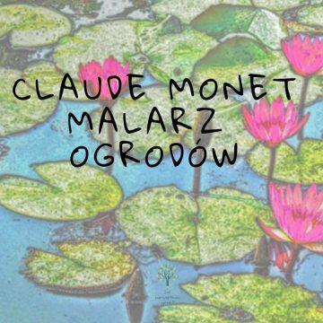 Claude Monet malarz ogrodów